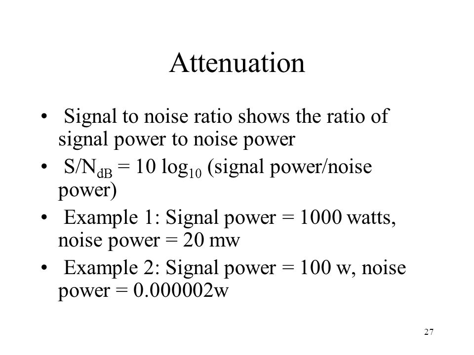 Attenuation Signal to noise ratio shows the ratio of signal power to noise power. S/NdB = 10 log10 (signal power/noise power)