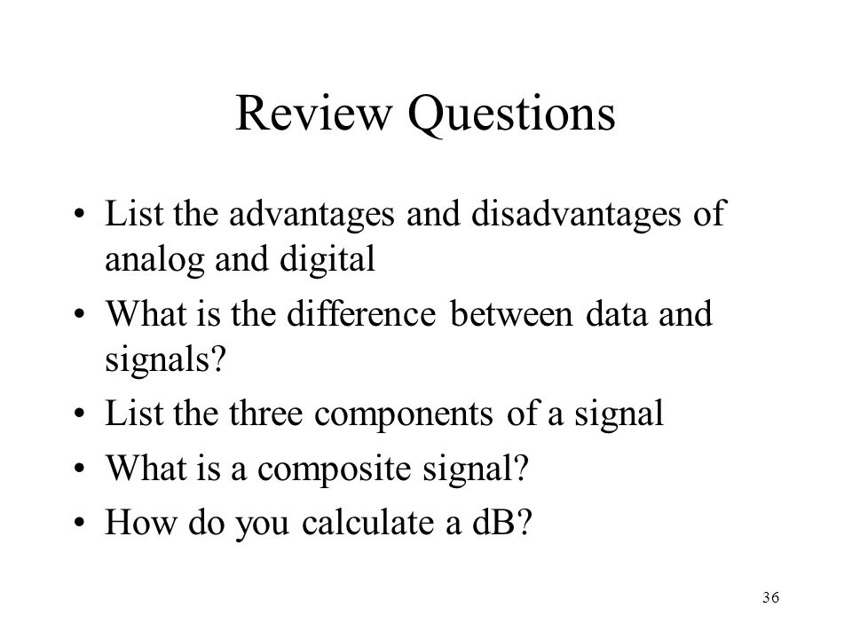 Review Questions List the advantages and disadvantages of analog and digital. What is the difference between data and signals