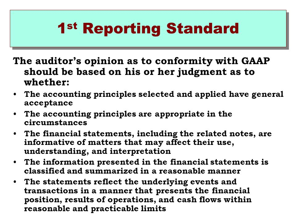 1st Reporting Standard The auditor's opinion as to conformity with GAAP should be based on his or her judgment as to whether: