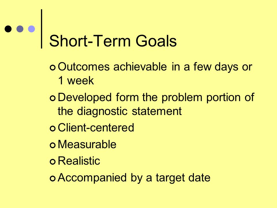 Short-Term Goals Outcomes achievable in a few days or 1 week