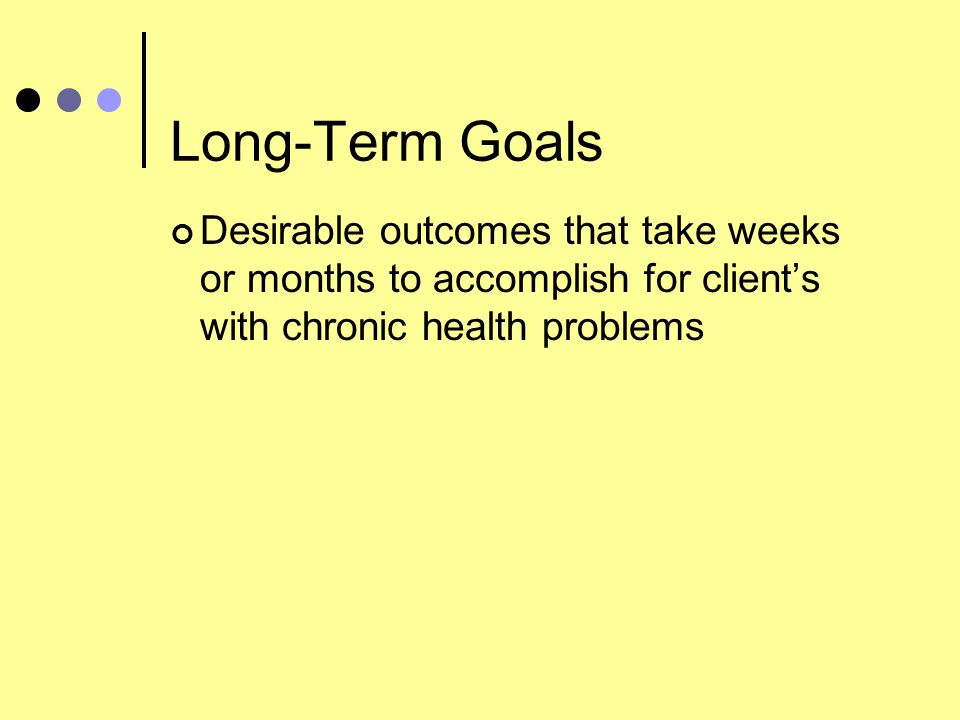 Long-Term Goals Desirable outcomes that take weeks or months to accomplish for client's with chronic health problems.