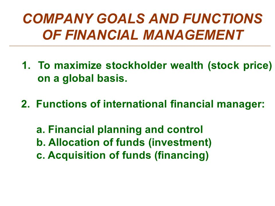 goals and functions of financial management The primary goal of corporate finance is to maximize or increase shareholder value the primary goal of financial management is to maximize or to continually increase shareholder value while it is impractical for small firms to have a formal risk management function.