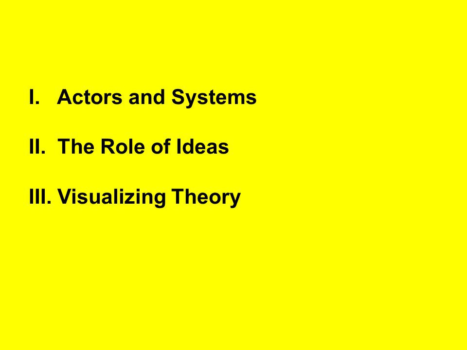 Actors and Systems II. The Role of Ideas III. Visualizing Theory