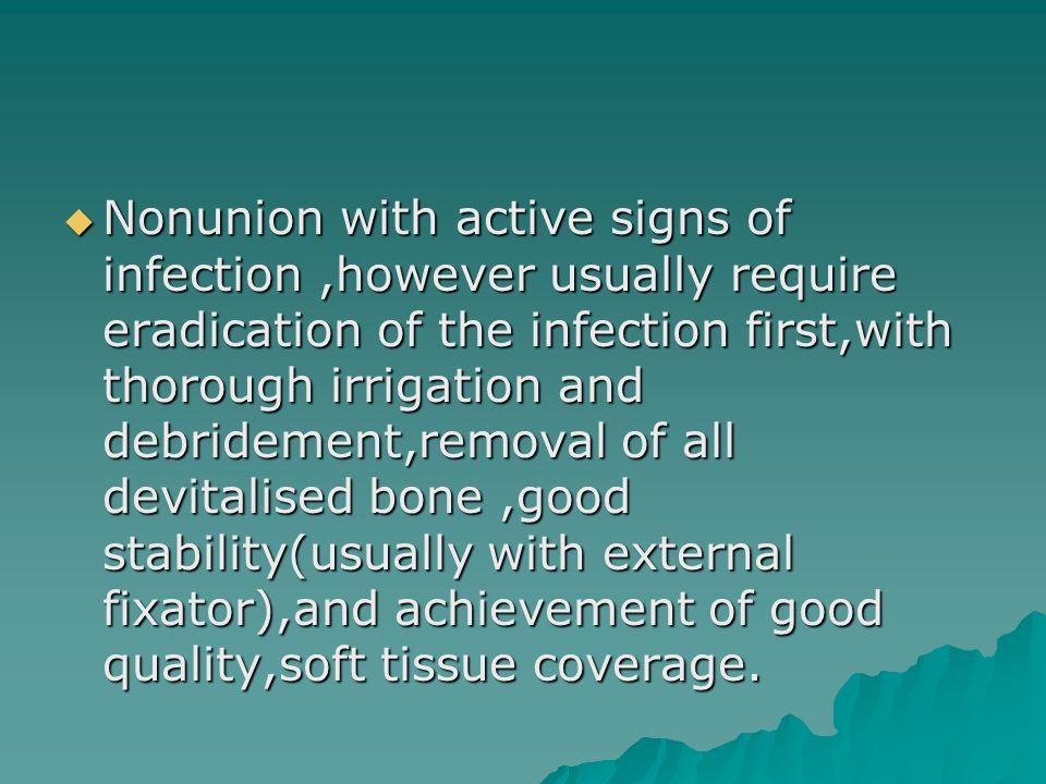 Nonunion with active signs of infection ,however usually require eradication of the infection first,with thorough irrigation and debridement,removal of all devitalised bone ,good stability(usually with external fixator),and achievement of good quality,soft tissue coverage.
