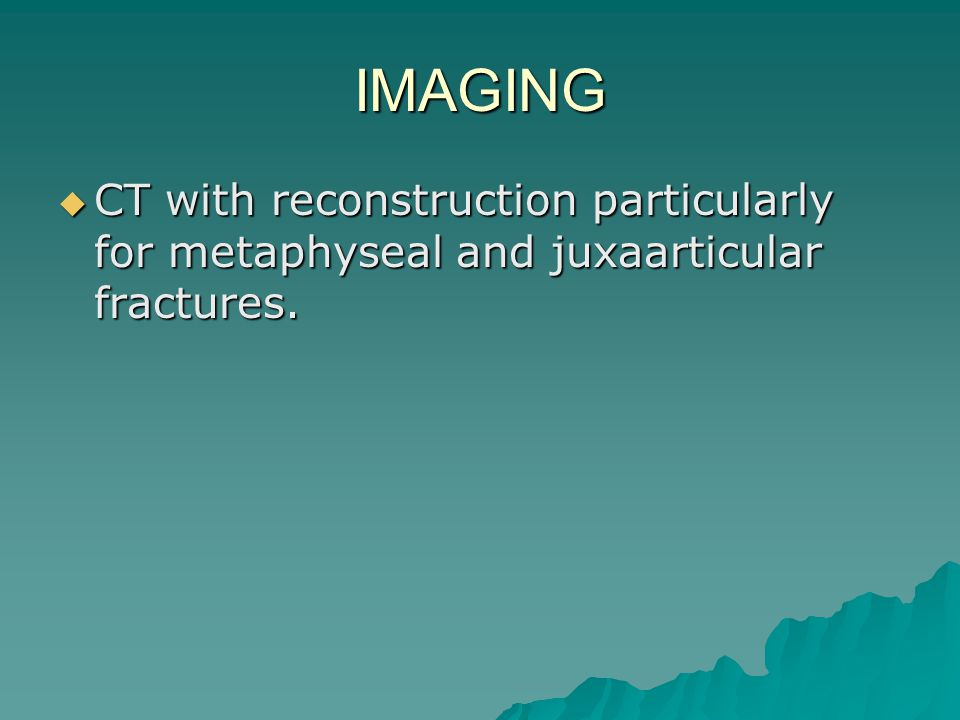 IMAGING CT with reconstruction particularly for metaphyseal and juxaarticular fractures.