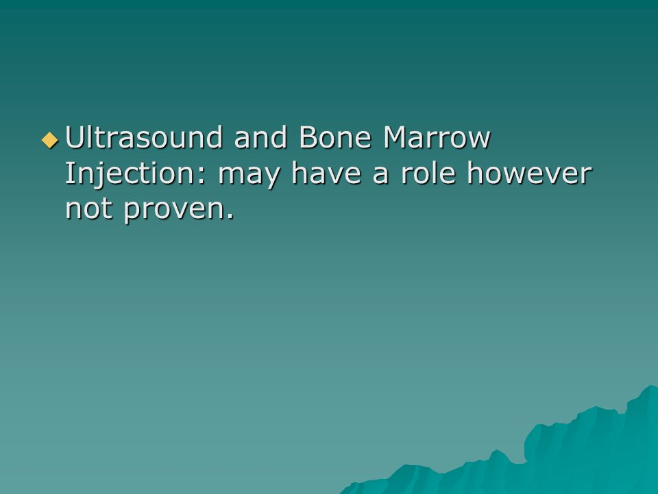 Ultrasound and Bone Marrow Injection: may have a role however not proven.