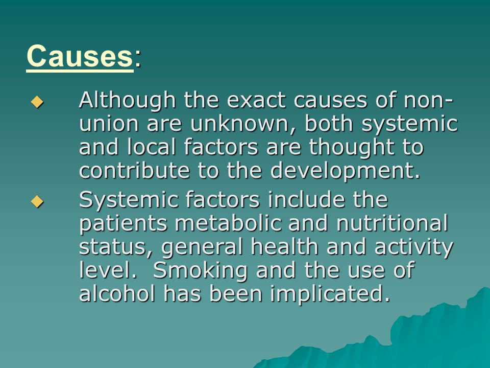 Causes: Although the exact causes of non- union are unknown, both systemic and local factors are thought to contribute to the development.