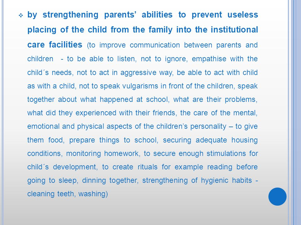 by strengthening parents' abilities to prevent useless placing of the child from the family into the institutional care facilities (to improve communication between parents and children - to be able to listen, not to ignore, empathise with the child´s needs, not to act in aggressive way, be able to act with child as with a child, not to speak vulgarisms in front of the children, speak together about what happened at school, what are their problems, what did they experienced with their friends, the care of the mental, emotional and physical aspects of the children's personality – to give them food, prepare things to school, securing adequate housing conditions, monitoring homework, to secure enough stimulations for child´s development, to create rituals for example reading before going to sleep, dinning together, strengthening of hygienic habits - cleaning teeth, washing)