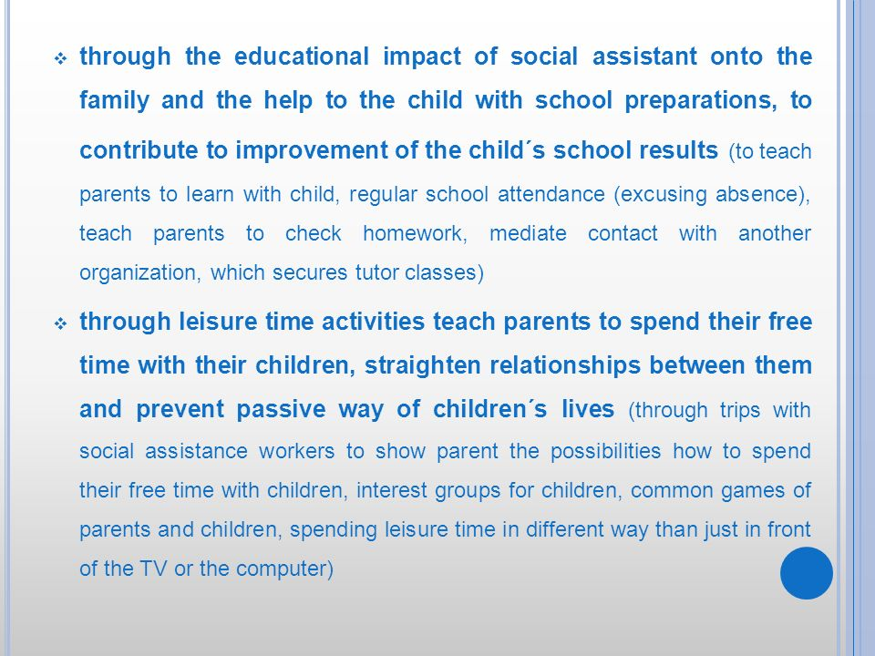through the educational impact of social assistant onto the family and the help to the child with school preparations, to contribute to improvement of the child´s school results (to teach parents to learn with child, regular school attendance (excusing absence), teach parents to check homework, mediate contact with another organization, which secures tutor classes)