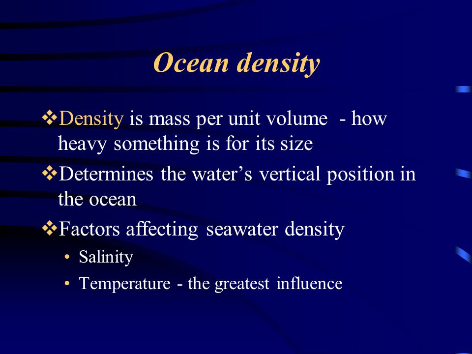 Ocean density Density is mass per unit volume - how heavy something is for its size. Determines the water's vertical position in the ocean.