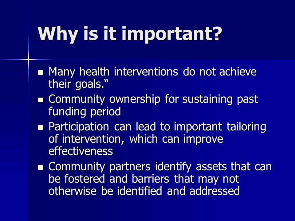 Why is it important Many health interventions do not achieve their goals. Community ownership for sustaining past funding period.