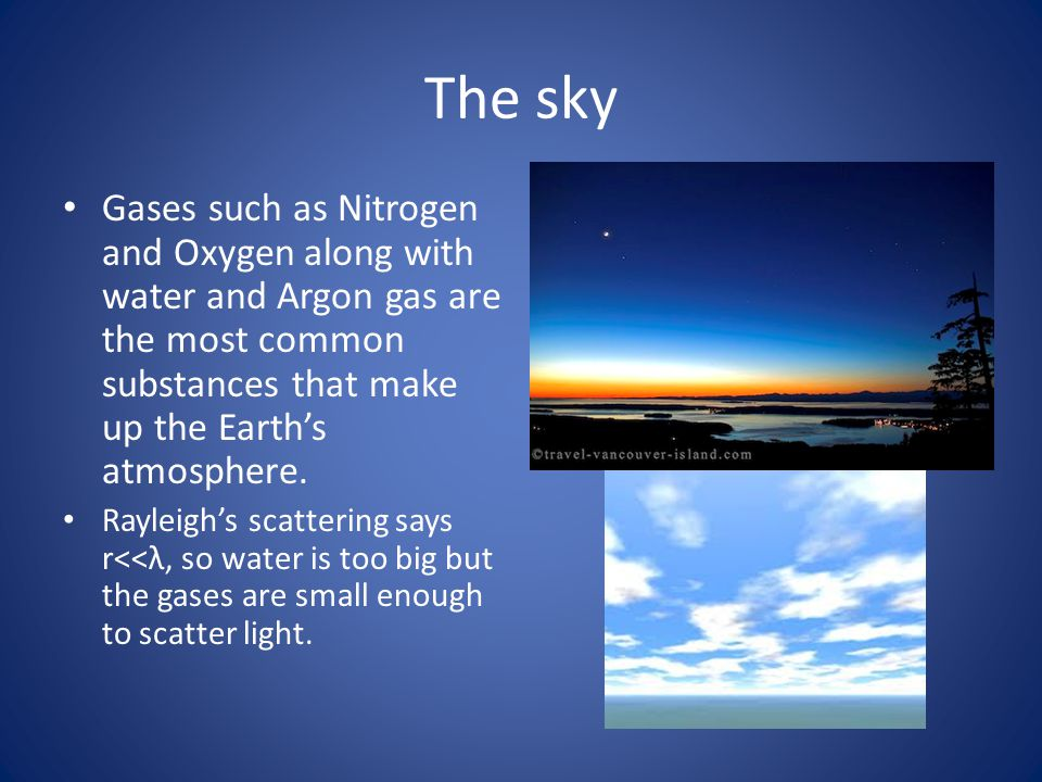 The sky Gases such as Nitrogen and Oxygen along with water and Argon gas are the most common substances that make up the Earth's atmosphere.
