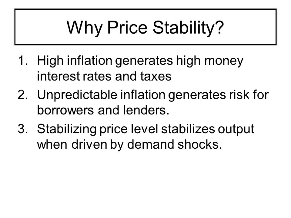 Why Price Stability High inflation generates high money interest rates and taxes. Unpredictable inflation generates risk for borrowers and lenders.