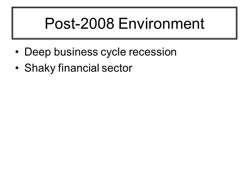 Post-2008 Environment Deep business cycle recession