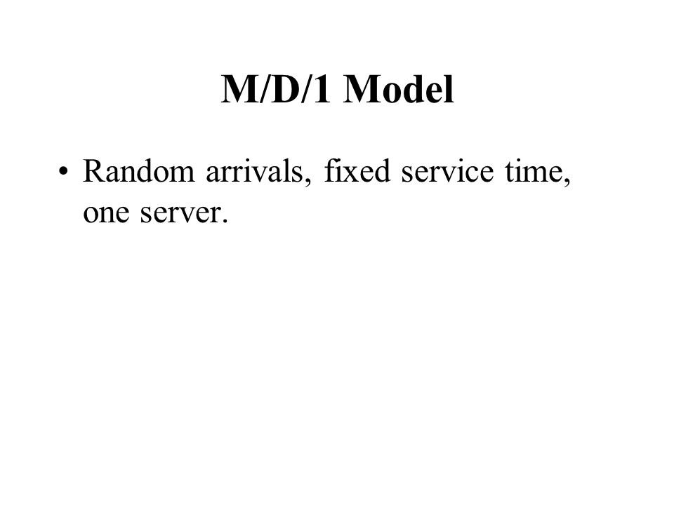 M/D/1 Model Random arrivals, fixed service time, one server.