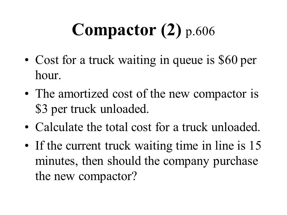 Compactor (2) p.606 Cost for a truck waiting in queue is $60 per hour.