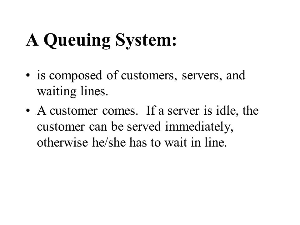 A Queuing System: is composed of customers, servers, and waiting lines.