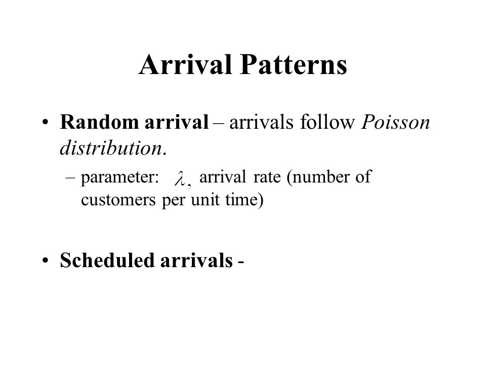 Arrival Patterns Random arrival – arrivals follow Poisson distribution. parameter: arrival rate (number of customers per unit time)