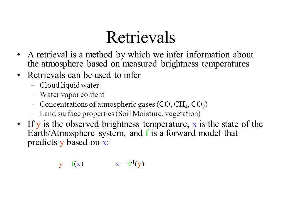 Retrievals A retrieval is a method by which we infer information about the atmosphere based on measured brightness temperatures.