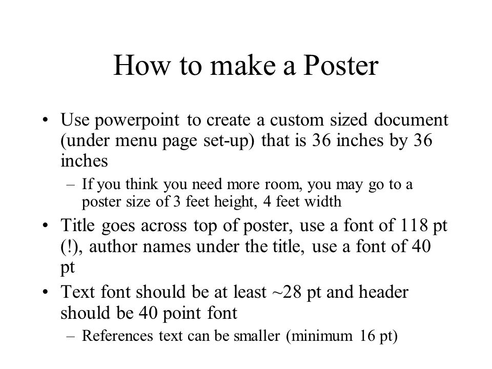 How to make a Poster Use powerpoint to create a custom sized document (under menu page set-up) that is 36 inches by 36 inches.