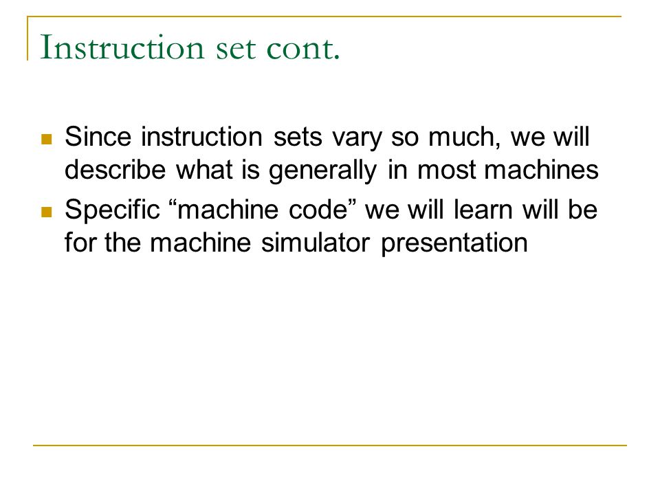 Instruction set cont. Since instruction sets vary so much, we will describe what is generally in most machines.
