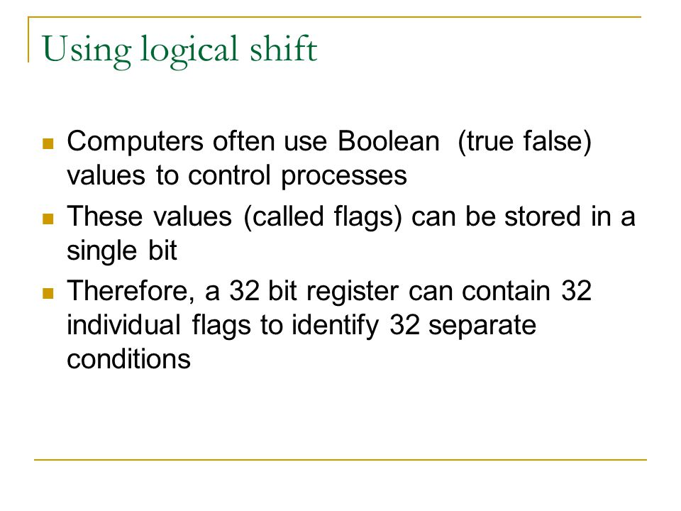 Using logical shift Computers often use Boolean (true false) values to control processes. These values (called flags) can be stored in a single bit.