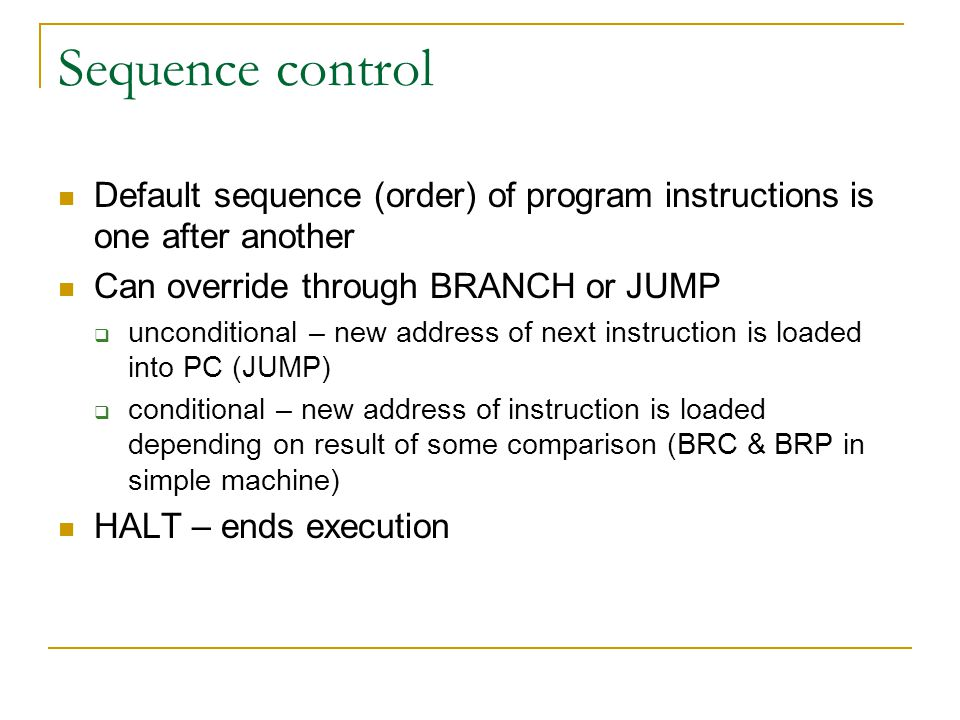 Sequence control Default sequence (order) of program instructions is one after another. Can override through BRANCH or JUMP.