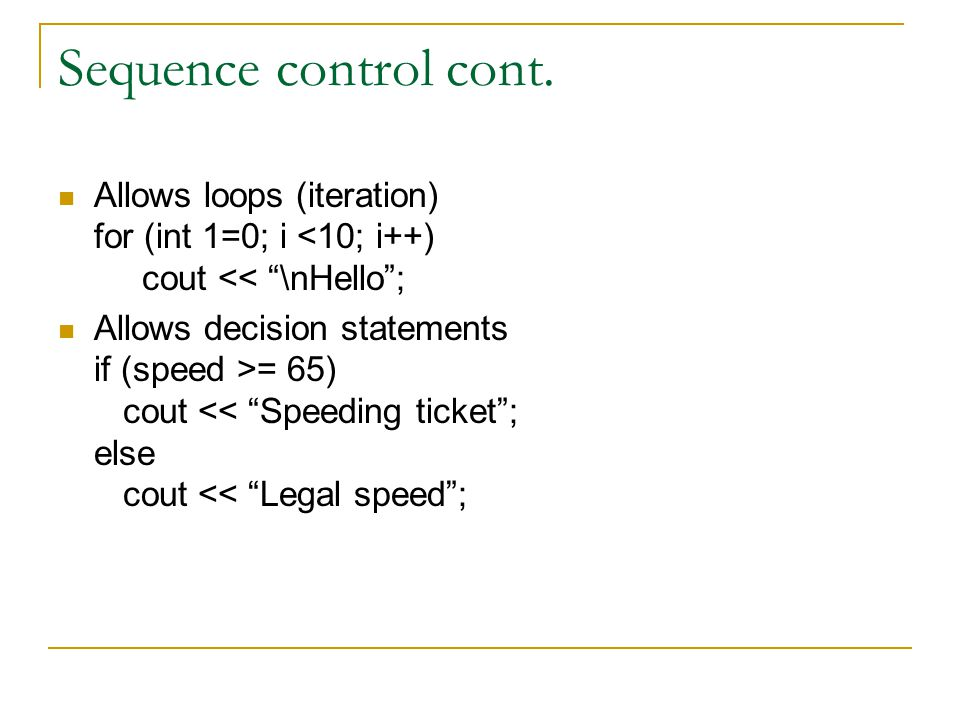 Sequence control cont. Allows loops (iteration) for (int 1=0; i <10; i++) cout << \nHello ;