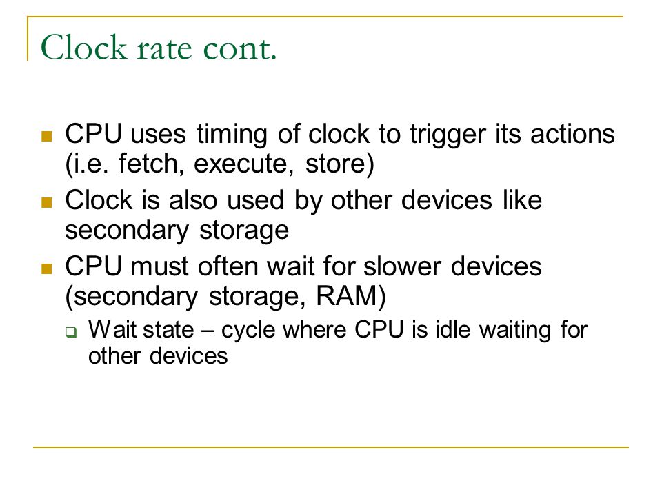 Clock rate cont. CPU uses timing of clock to trigger its actions (i.e. fetch, execute, store)