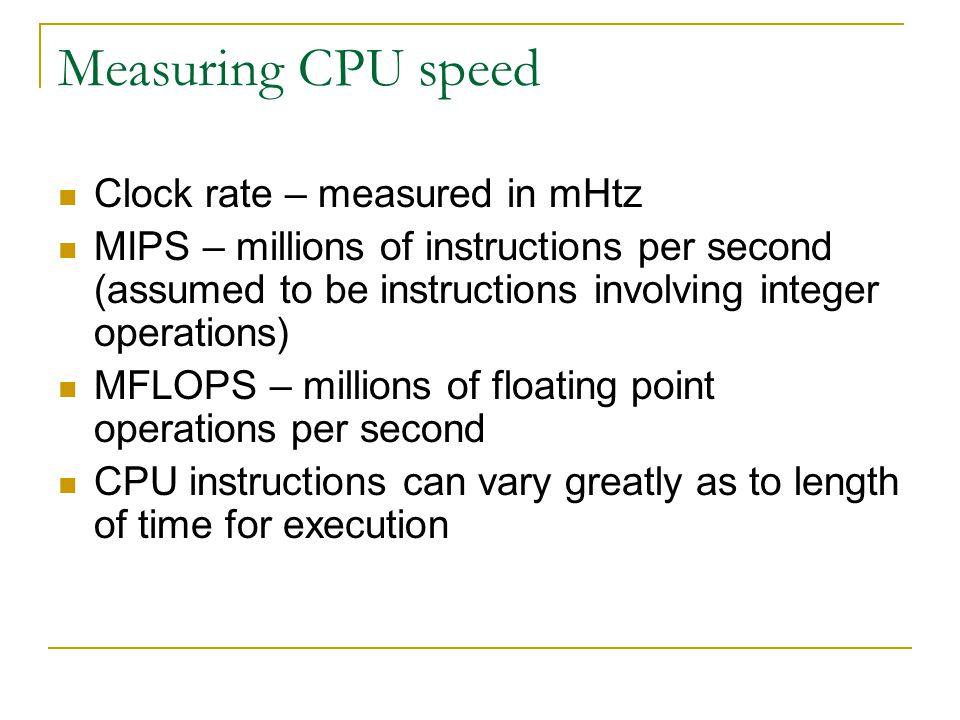 Measuring CPU speed Clock rate – measured in mHtz