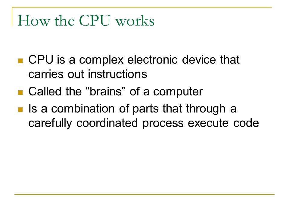 How the CPU works CPU is a complex electronic device that carries out instructions. Called the brains of a computer.