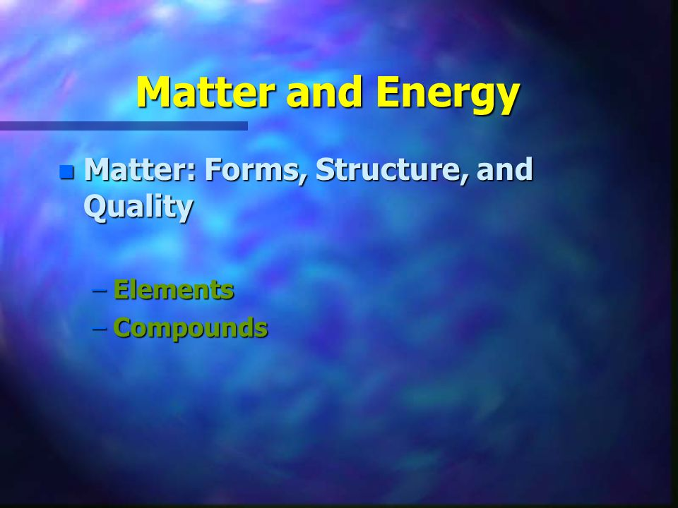 Matter and Energy Matter: Forms, Structure, and Quality Elements