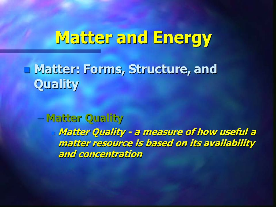 Matter and Energy Matter: Forms, Structure, and Quality Matter Quality