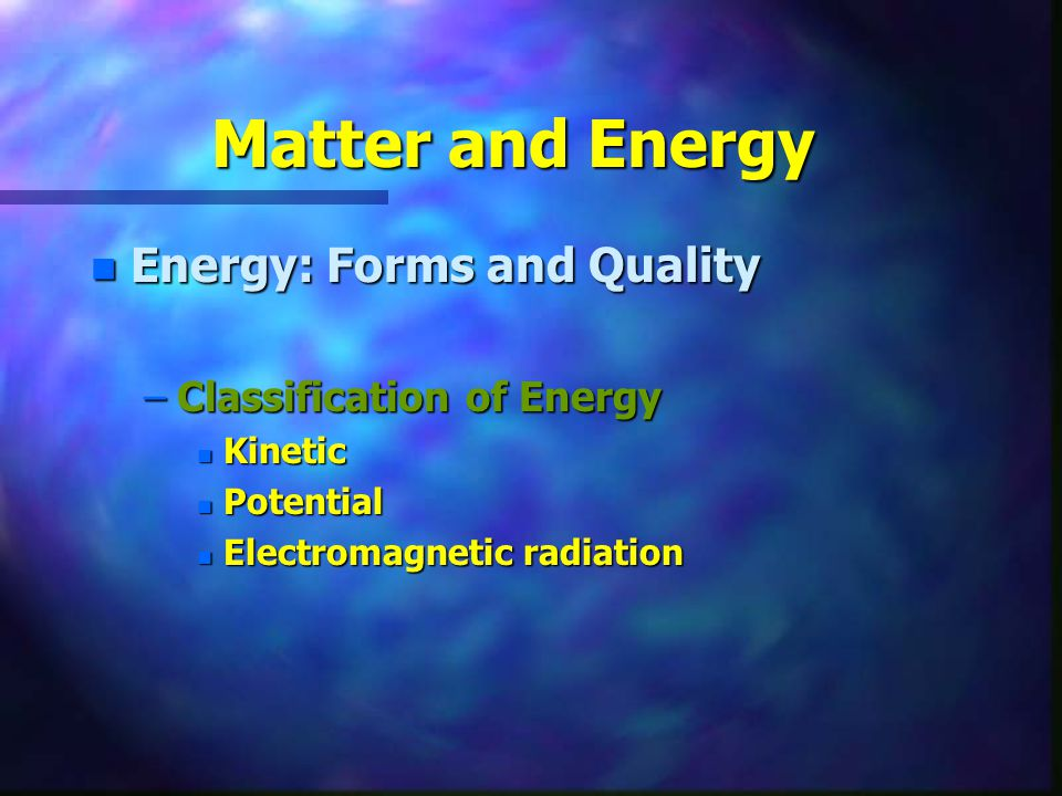 Matter and Energy Energy: Forms and Quality Classification of Energy