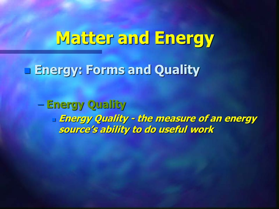 Matter and Energy Energy: Forms and Quality Energy Quality