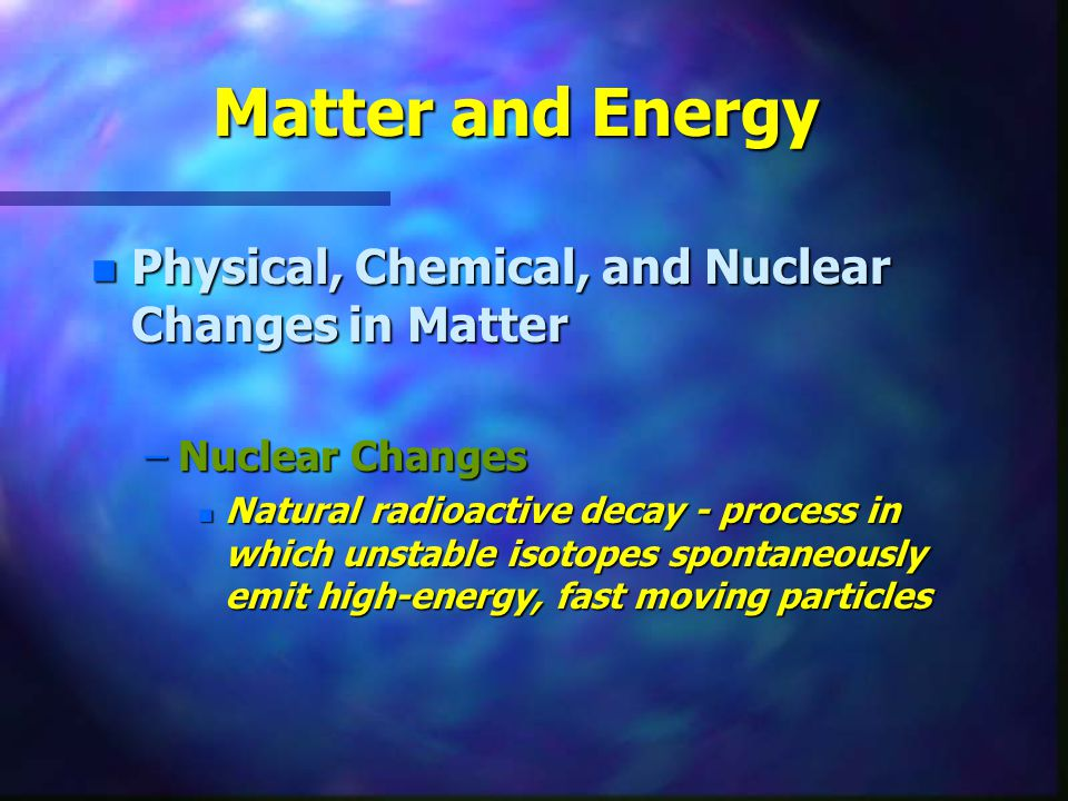 Matter and Energy Physical, Chemical, and Nuclear Changes in Matter