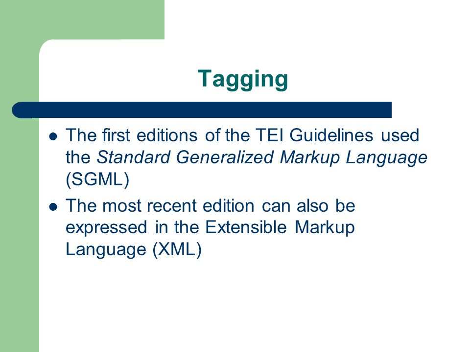Tagging The first editions of the TEI Guidelines used the Standard Generalized Markup Language (SGML)