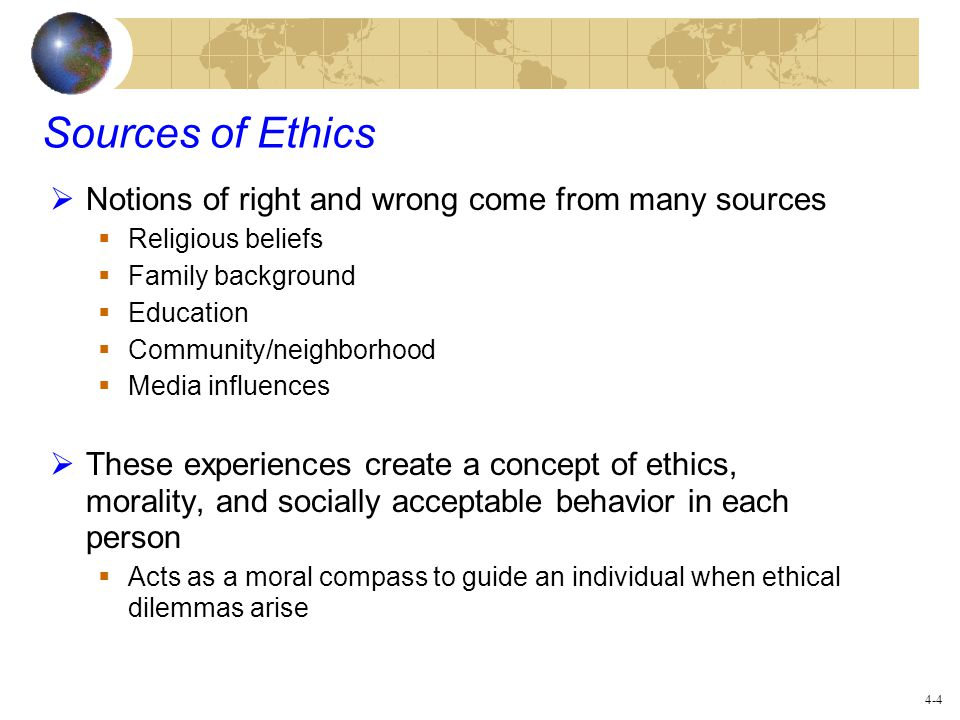 Sources of Ethics Notions of right and wrong come from many sources