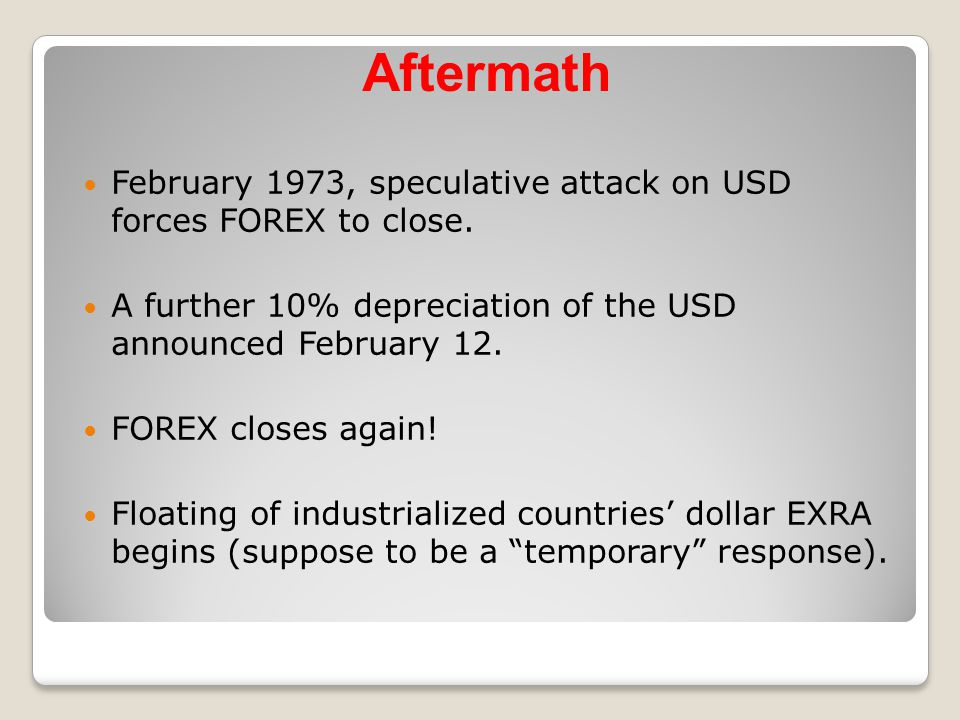 Aftermath February 1973, speculative attack on USD forces FOREX to close. A further 10% depreciation of the USD announced February 12.