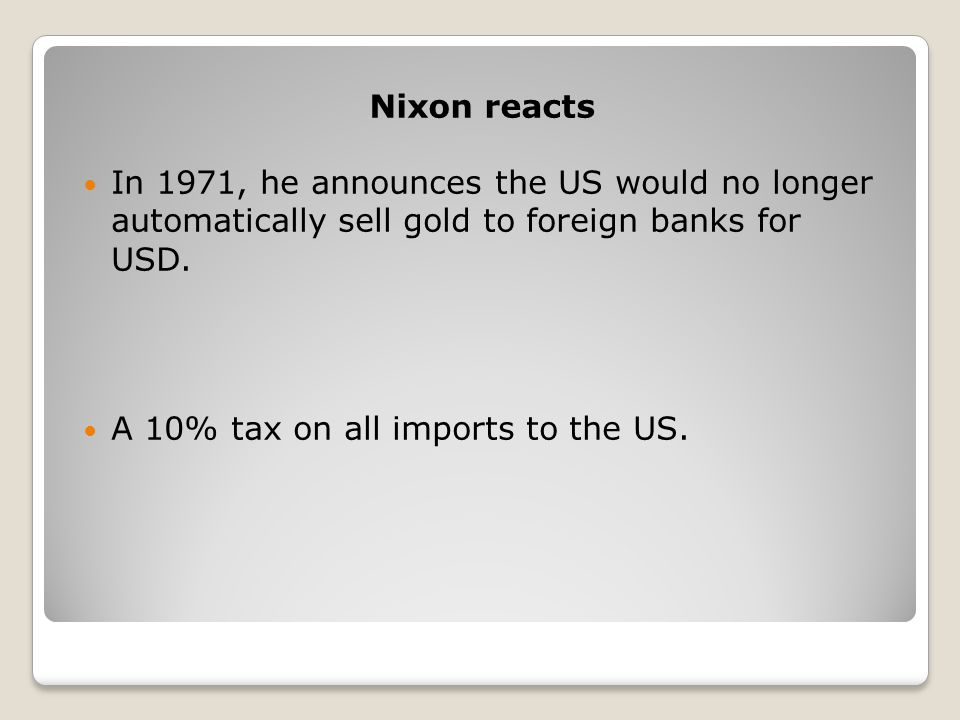 Nixon reacts In 1971, he announces the US would no longer automatically sell gold to foreign banks for USD.