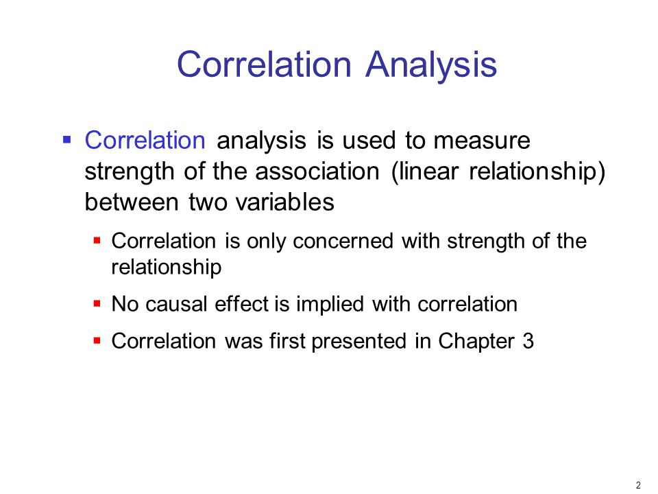 Correlation Analysis Correlation analysis is used to measure strength of the association (linear relationship) between two variables.