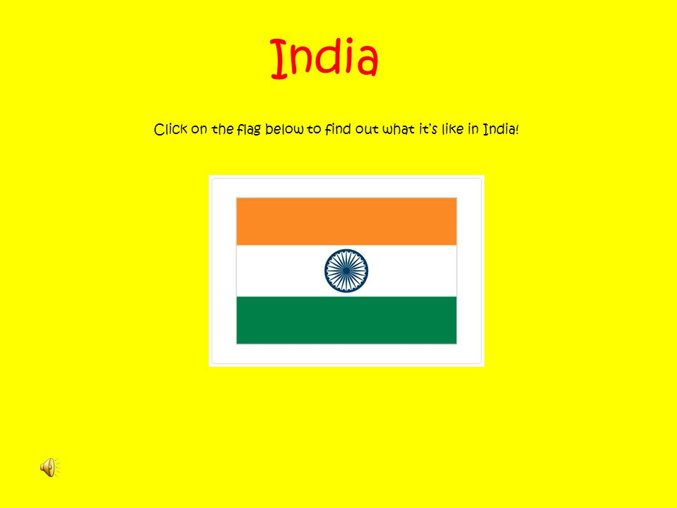 Click on the flag below to find out what it's like in India!