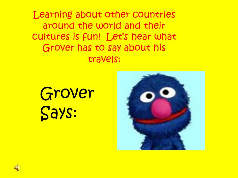 Learning about other countries around the world and their cultures is fun! Let's hear what Grover has to say about his travels: