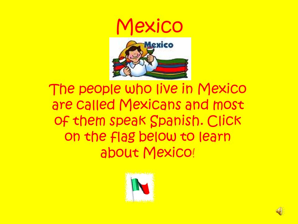 Mexico The people who live in Mexico are called Mexicans and most of them speak Spanish.