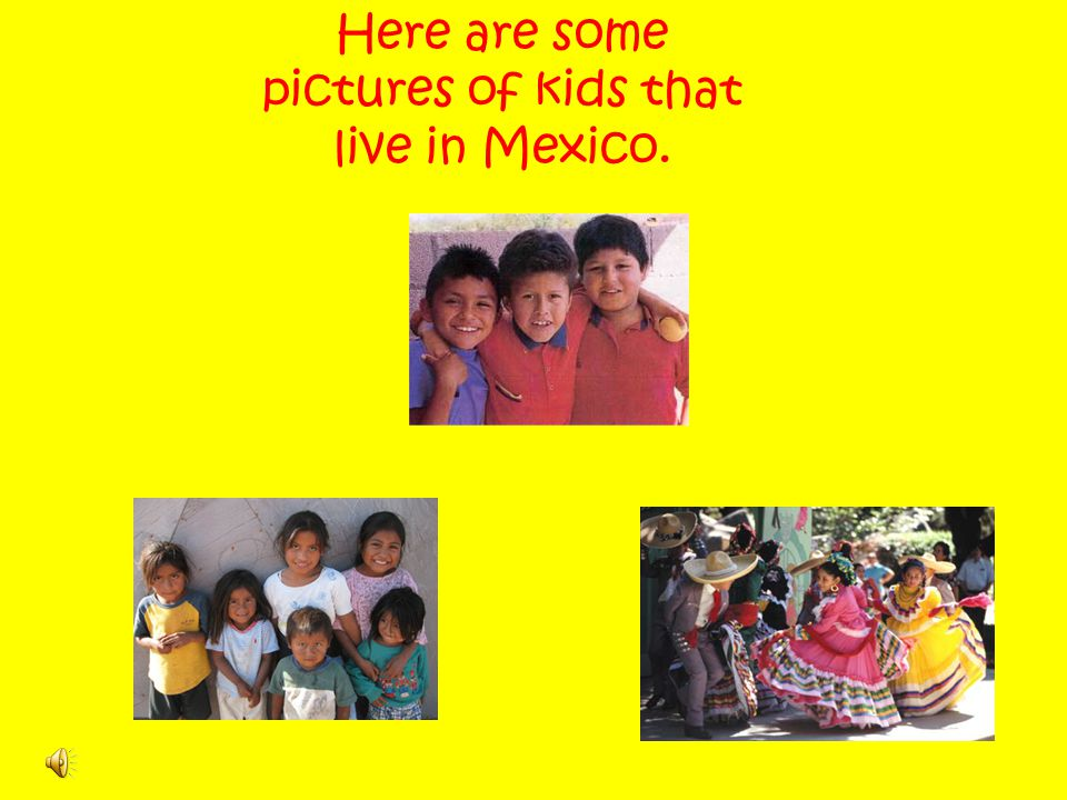 Here are some pictures of kids that live in Mexico.