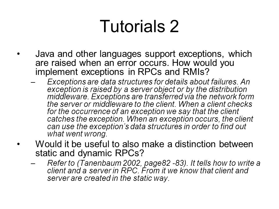 Tutorials 2 Java and other languages support exceptions, which are raised when an error occurs. How would you implement exceptions in RPCs and RMIs