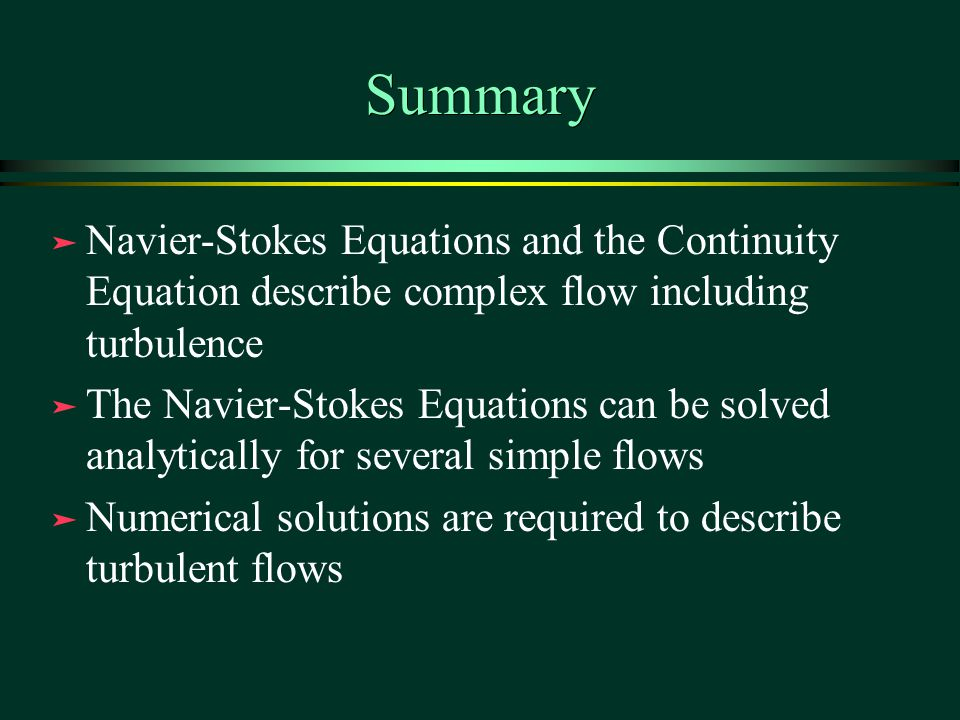 Summary Navier-Stokes Equations and the Continuity Equation describe complex flow including turbulence.
