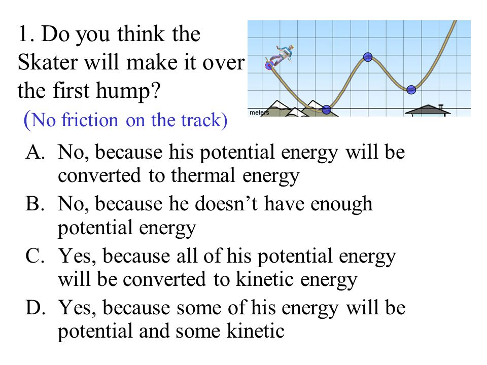 kinetic energy and skater If they understand that energy is conserved and that potential energy is the energy of position and kinetic energy the energy of motion, they move onto the next activity, which is to quantitatively apply conservation of energy to a roller coaster.