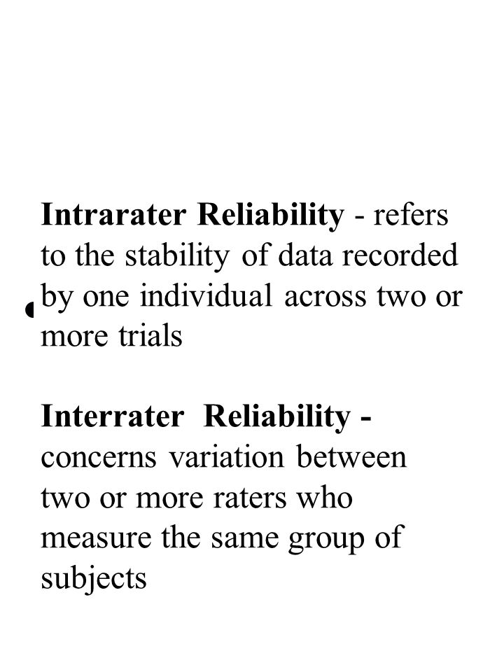 Intrarater Reliability - refers to the stability of data recorded by one individual across two or more trials Interrater Reliability - concerns variation between two or more raters who measure the same group of subjects