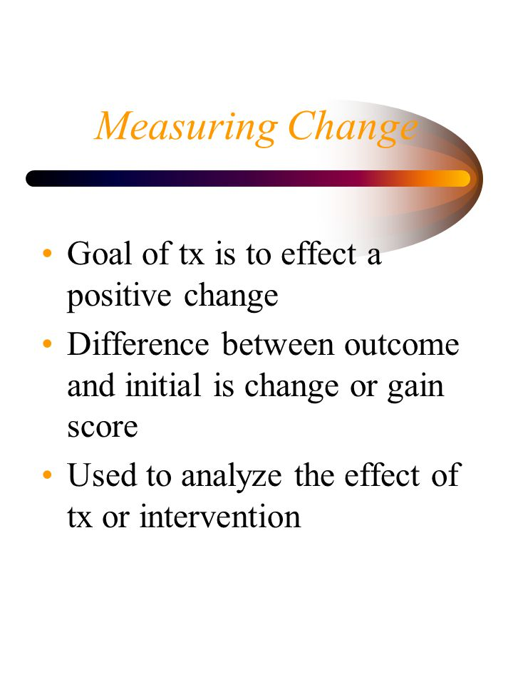 Measuring Change Goal of tx is to effect a positive change